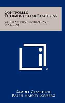 Controlled Thermonuclear Reactions: An Introduction To Theory And Experiment - Glasstone, Samuel, and Lovberg, Ralph Harvey, and Ruark, Arthur E (Foreword by)