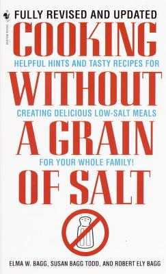 Cooking Without a Grain of Salt: Helpful Hints and Tasty Recipes for Creating Delicious Low Salt Meals for Your Whole Family: A Cookbook - Bagg, Elma W, and Todd, Susan Bagg, and Bagg, Robert Ely