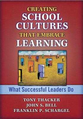 Creating School Cultures That Embrace Learning: What Successful Leaders Do - Bell, John, and Schargel, Franklin P, and Thacker, Tony