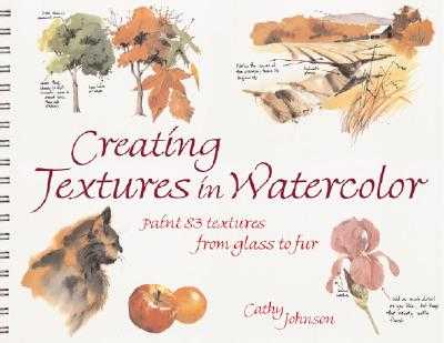 Creating Textures in Watercolor: A Guide to Painting 83 Textures from Grass to Glass to Tree Bark to Fur - Johnson, Cathy