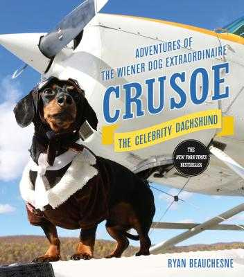 Crusoe, the Celebrity Dachshund: Adventures of the Wiener Dog Extraordinaire - Beauchesne, Ryan