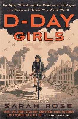 D-Day Girls: The Spies Who Armed the Resistance, Sabotaged the Nazis, and Helped Win World War II - Rose, Sarah