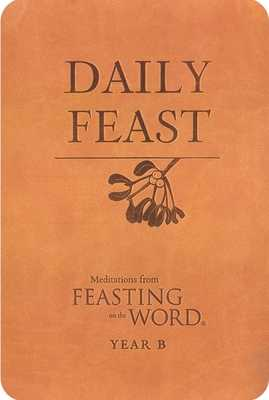 Daily Feast: Meditations from Feasting on the Word: Year B - Bostrom, Kathleen Long (Editor), and Caldwell, Elizabeth F (Editor)