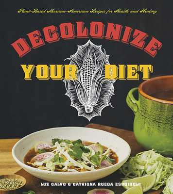 Decolonize Your Diet: Plant-Based Mexican-American Recipes for Health and Healing - Calvo, Luz, Professor, and Rueda Esquibel, Catriona