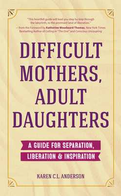 Difficult Mothers, Adult Daughters: A Guide For Separation, Liberation & Inspiration (Narcissistic Mother or Borderline Personality Disorder, Mother Daughter Relationship Book) - Anderson, Karen C L, and Thomas, Katherine Woodward (Foreword by)