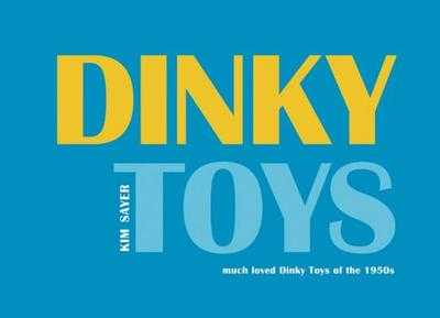 Dinky Toys: 'Much Loved' Dinky Toys of the 1950s - Sayer, Kim (Photographer), and Atterbury, Paul, Mr. (Text by)
