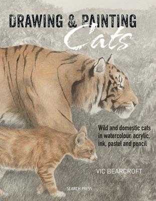 Drawing & Painting Cats: Wild and Domestic Cats in Watercolour, Acrylic, Ink, Pastel and Pencil - Bearcroft, Vic