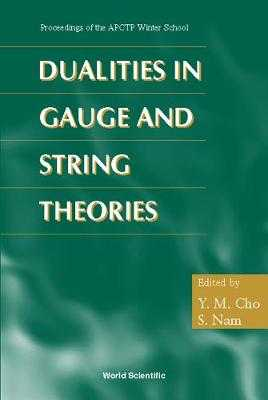 Dualities in Gauge and String Theories - Proceedings of Apctp Winter School - Cho, Yongmin (Editor), and Nam, S (Editor)