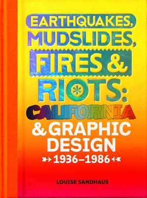 Earthquakes, Mudslides, Fires & Riots: California and Graphic Design, 1936-1986 - Sandhaus, Louise (Contributions by), and Wild, Lorraine (Contributions by), and Gonzales Crisp, Denise (Contributions by)