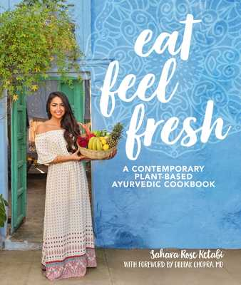Eat Feel Fresh: A Contemporary, Plant-Based Ayurvedic Cookbook - Ketabi, Sahara Rose, and Chopra, Deepak, MD (Foreword by)