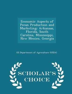 Economic Aspects of Pecan Production and Marketing: Arkansas, Florida, South Carolina, Mississippi, New Mexico, Georgia - Scholar's Choice Edition - Us Department of Agriculture (Usda) (Creator)