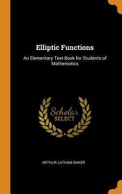 Elliptic Functions: An Elementary Text-Book for Students of Mathematics - Baker, Arthur Latham