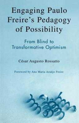 Engaging Paulo Freire's Pedagogy of Possibility: From Blind to Transformative Optimism - Rossatto, César Augusto, and Freire, Ana Maria Araùjo (Foreword by)