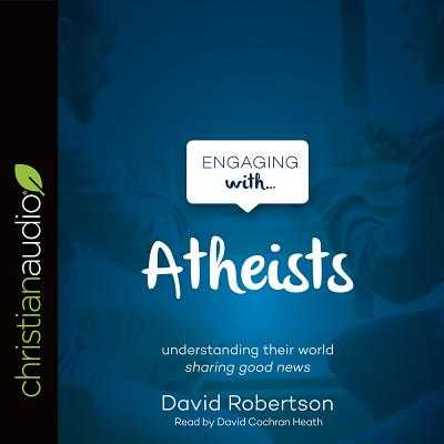 Engaging with Atheists - Robertson, David, and Heath, David Cochran, Mr. (Narrator)