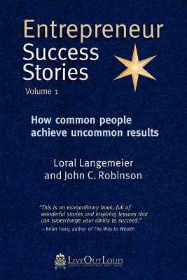 Entrepreneur Success Stories: How Common People Achieve Uncommon Results, Volume 1 - Robinson, John C (Editor), and Langemeier, Loral (Editor)
