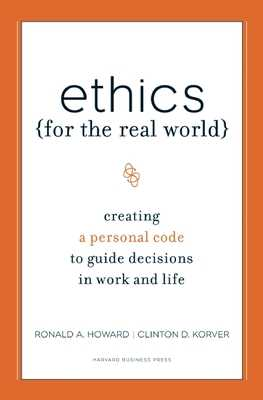 Ethics for the Real World: Creating a Personal Code to Guide Decisions in Work and Life - Howard, Ronald A, and Korver, Clinton D, and Birchard, Bill