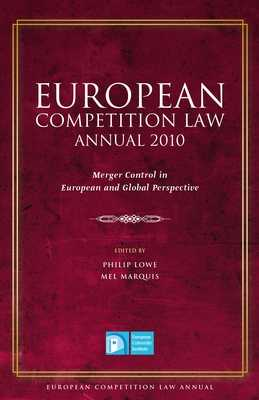 European Competition Law Annual 2010: Merger Control in European and Global Perspective - Lowe, Philip (Editor), and Marquis, Mel (Editor)