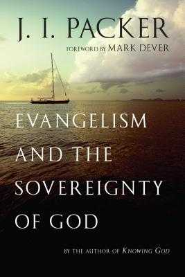 Evangelism and the Sovereignty of God - Packer, J I, Prof., PH.D, and Dever, Mark (Foreword by)