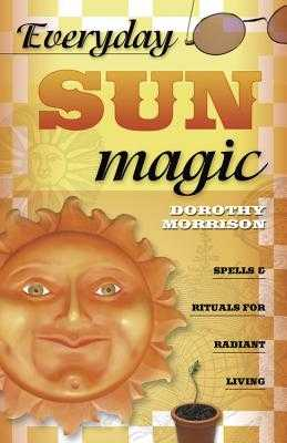 Everyday Sun Magic: Spells & Rituals for Radiant Living - Morrison, Dorothy