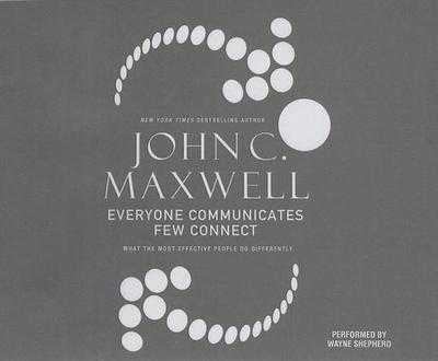 Everyone Communicates, Few Connect: What the Most Effective People Do Differently - Maxwell, John C, and Shepherd, Wayne (Read by)