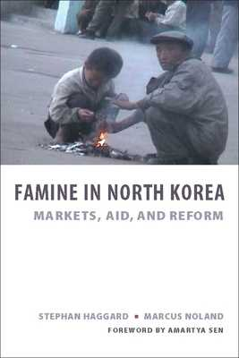 Famine in North Korea: Markets, Aid, and Reform - Haggard, Stephan, and Noland, Marcus, and Sen, Amartya (Foreword by)