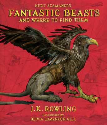 Fantastic Beasts and Where to Find Them: The Illustrated Edition - Rowling, J K, and Scamander, Newt