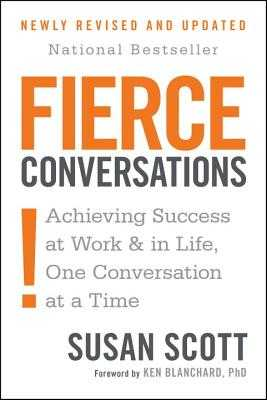 Fierce Conversations (Revised and Updated): Achieving Success at Work and in Life One Conversation at a Time - Scott, Susan