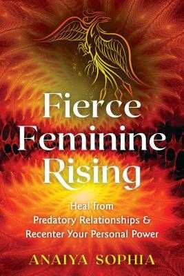 Fierce Feminine Rising: Heal from Predatory Relationships and Recenter Your Personal Power - Sophia, Anaiya