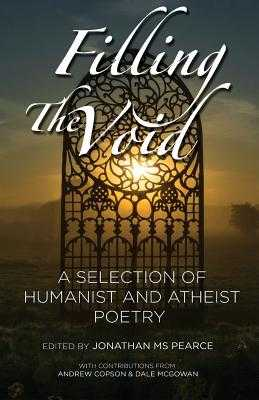 Filling the Void: A Selection of Humanist and Atheist Poetry - Pearce, Jonathan MS (Editor), and Copson, Andrew (Foreword by), and McGowan, Dale (Afterword by)