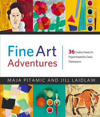 Fine Art Adventures: 36 Creative, Hands-On Projects Inspired by Classic Masterpieces - Pitamic, Maja, and Laidlaw, Jill