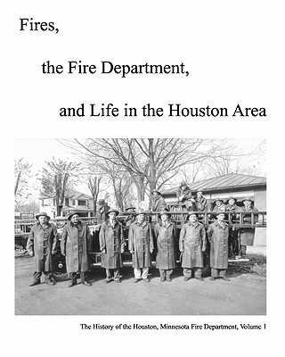 Fires, The Fire Department And Life In The Houston Area: The History Of The Houston, Minnesota Fire Department - Olson, Michael