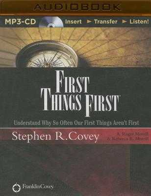 First Things First: Understand Why So Often Our First Things Aren't First - Covey, Stephen R, Dr. (Read by), and Merrill, A Roger (Read by), and Merrill, Rebecca R (Read by)