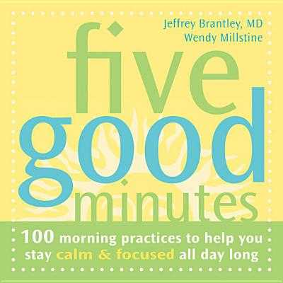 Five Good Minutes: 100 Morning Practices to Help You Stay Calm & Focused All Day Long - Brantley, Jeffrey, Dr., MD, and Millstine, Wendy