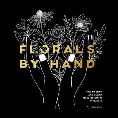 Florals by Hand: How to Draw and Design Modern Floral Projects - Koch, Alli, and Select, Paige Tate (Producer)