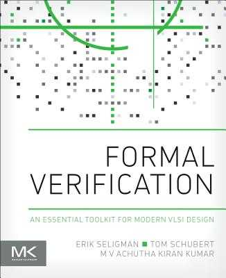 Formal Verification: An Essential Toolkit for Modern VLSI Design - Seligman, Erik, and Schubert, Tom, and Kumar, M. V. Achutha Kiran