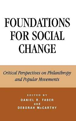 Foundations for Social Change: Critical Perspectives on Philanthropy and Popular Movements - Faber, Daniel (Editor), and McCarthy Auriffeille, Deborah (Editor), and Bothwell, Robert O (Contributions by)