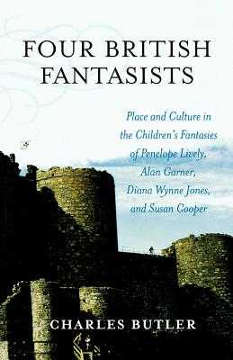 Four British Fantasists: Place and Culture in the Children's Fantasies of Penelope Lively, Alan Garner, Diana Wynne Jones, and Susan Cooper - Butler, Charles