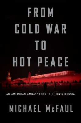 From Cold War to Hot Peace: An American Ambassador in Putin's Russia - McFaul, Michael