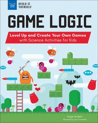 Game Logic: Level Up and Create Your Own Games with Science Activities for Kids - Smibert, Angie