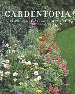 Gardentopia: Design Basics for Creating Beautiful Outdoor Spaces - Johnsen, Jan