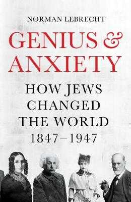 Genius and Anxiety: How Jews Changed the World, 1847-1947 - Lebrecht, Norman