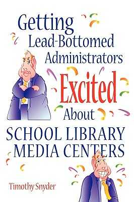 Getting Lead-Bottomed Administrators Excited about School Library Media Centers - Snyder, Timothy