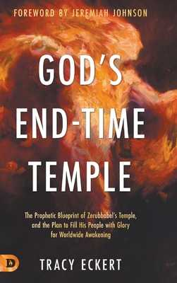 God's End-Time Temple: The Prophetic Blueprint of Zerubbabel's Temple, and the Plan to Fill His people With Glory for Worldwide Awakening - Eckert, Tracy, and Johnson, Jeremiah (Foreword by)