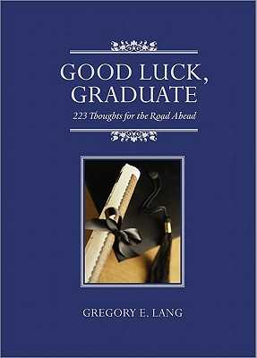 Good Luck, Graduate: 223 Thoughts for the Road Ahead - Lang, Gregory