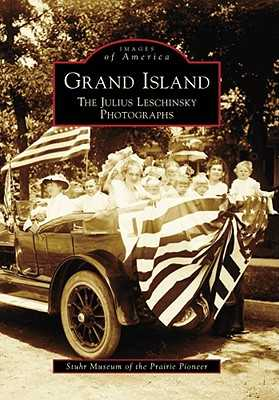 Grand Island: The Julius Leschinsky Photographs - Stuhr Museum of the Prairie Pioneer