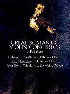 Great Romantic Violin Concertos in Full Score - Beethoven, Ludwig Van, and Mendelssohn, Felix, and Tchaikovsky, Peter Ilyitch