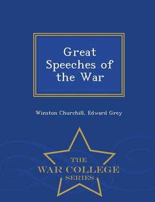 Great Speeches of the War - War College Series - Churchill, Winston, Sir, and Grey, Edward, Sir