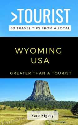 Greater Than a Tourist- Wyoming USA: 50 Travel Tips from a Local - Tourist, Greater Than a, and Rigsby, Sara