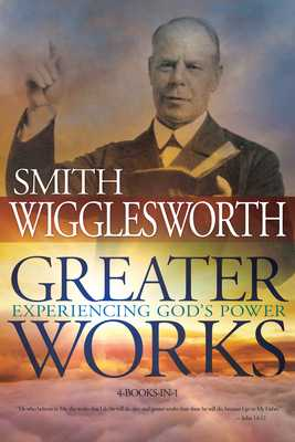 Greater Works: Experiencing God's Power - Wigglesworth, Smith