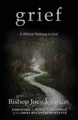 Grief: A Biblical Pathway to God - Johnson, Joey, and Friedman, Russell (Foreword by)